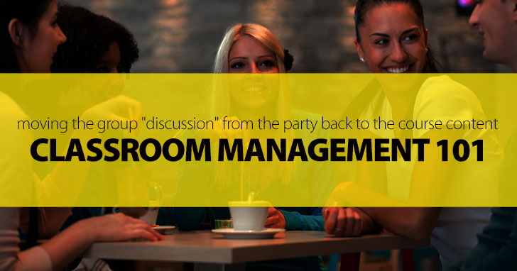 "Classroom Management 101: Moving the Group ""Discussion"" from the Party Back to the Course Content"