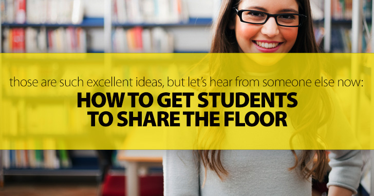 Those Are Such Excellent Ideas, but Let's Hear from Someone Else Now: Getting Students to Share the Floor