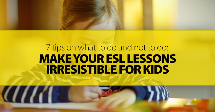 How to Make Your ESL Lessons Irresistible for Kids: 7 Tips on What to Do and Not to Do