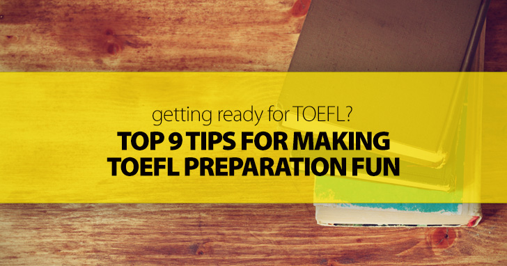 Getting Ready for the TOEFL? Top 9 Tips for Making Preparation Fun
