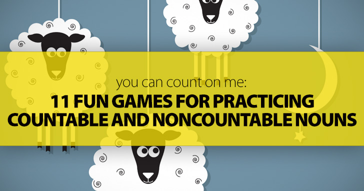 You Can Count on Me: 11 Fun Games for Practicing Countable and Noncountable Nouns
