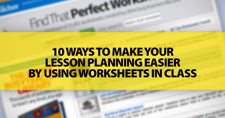 10 Ways to Make Your Lesson Planning Easier by Using Worksheets in Class