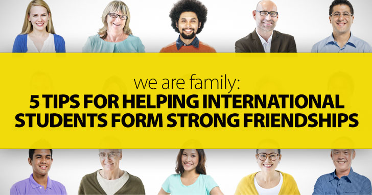 We Are Family: 5 Tips for Helping International Students Form Strong Friendships