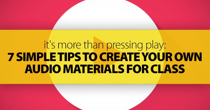 It's More Than Pressing Play: 7 Simple Tips to Create Your Own Audio Materials for Class