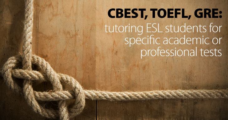 CBEST, TOEFL, GRE: Tutoring ESL Students for Specific Academic/Professional Tests