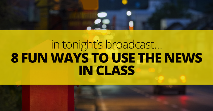 In Tonight's Broadcast…8 Fun Ways to Use the News in Class