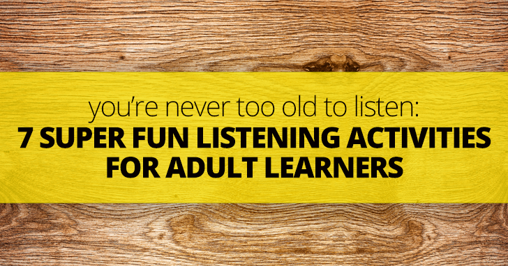 You're Never Too Old to Listen: 7 Super Fun Listening Activities for Adult Learners