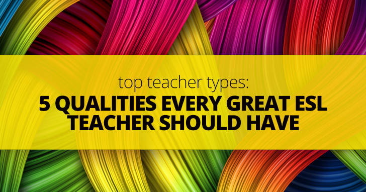 Top Teacher Types: 5 Qualities Every Great ESL Teacher Should Have