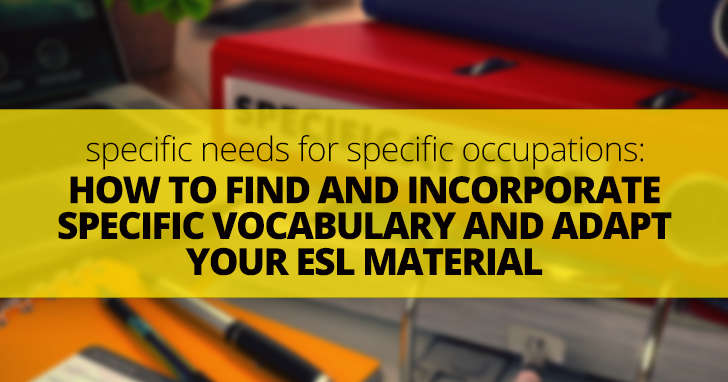 Specific Needs for Specific Occupations: How to Find and Incorporate Specific Vocabulary and Adapt Your ESL Material