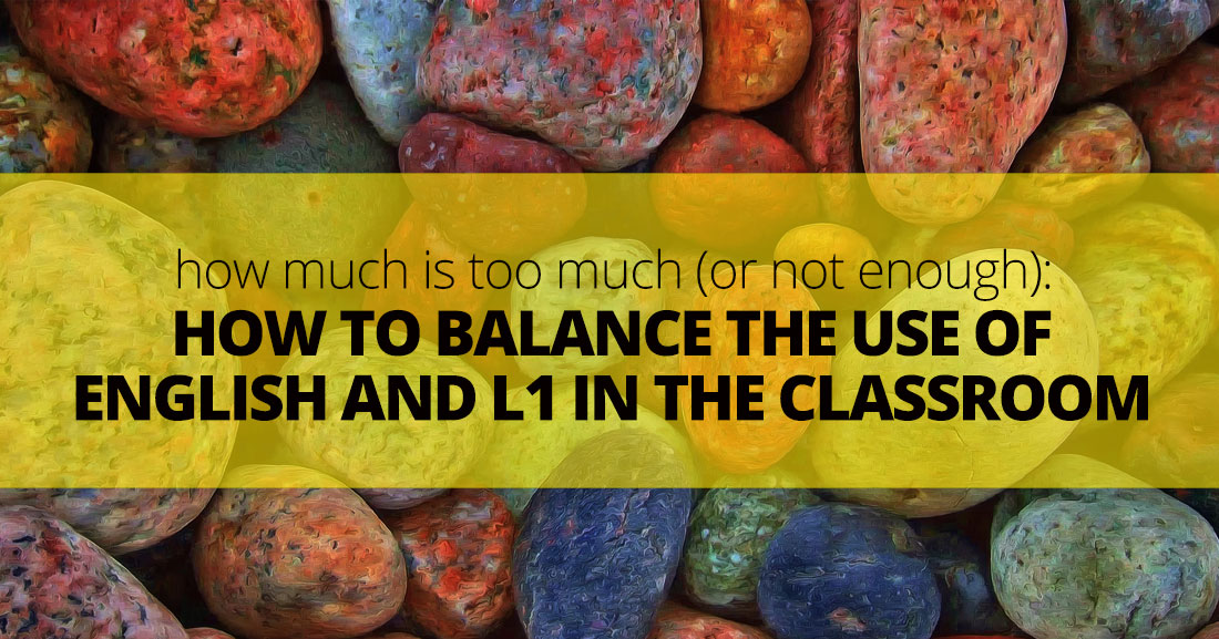 How Much Is Too Much (or Not Enough): How to Balance the Use of English and L1 in the Classroom