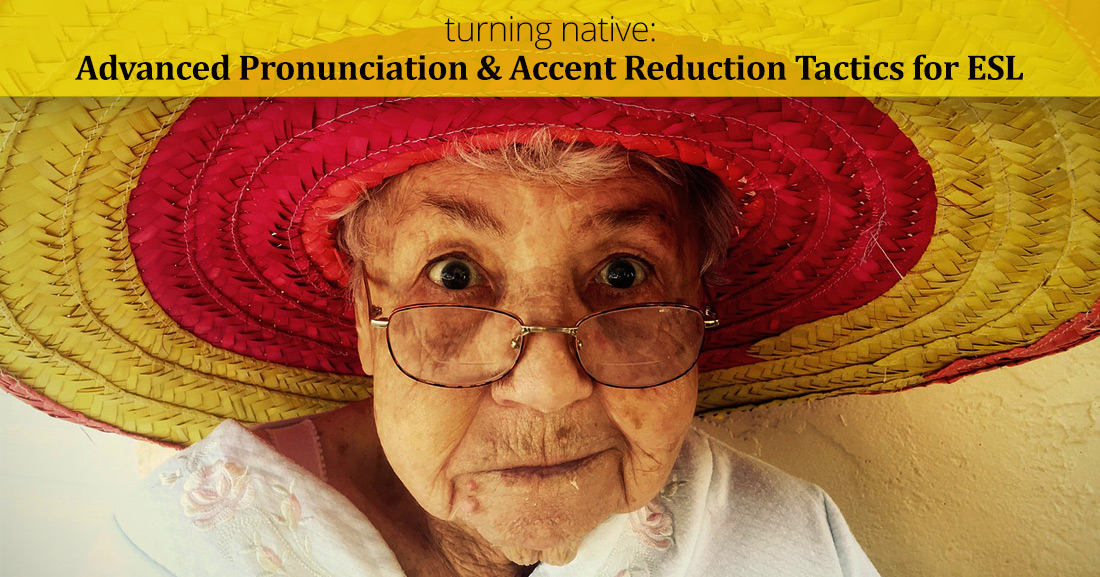 Turning Native: Advanced Pronunciation and Accent Reduction Tactics for ESL
