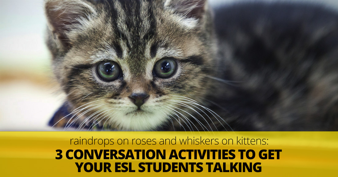 Raindrops on Roses, Whiskers on Kittens: 3 Simple Activities to Get Your ESL Students Talking
