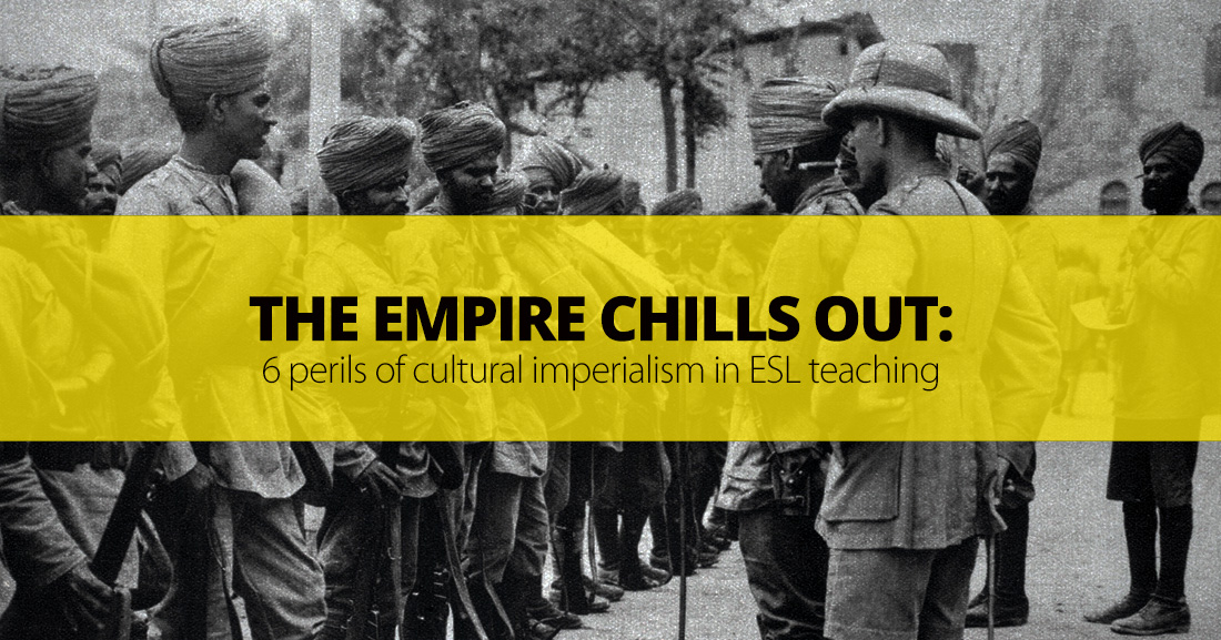 The Empire Chills Out: 6 Perils of Cultural Imperialism in ESL Teaching