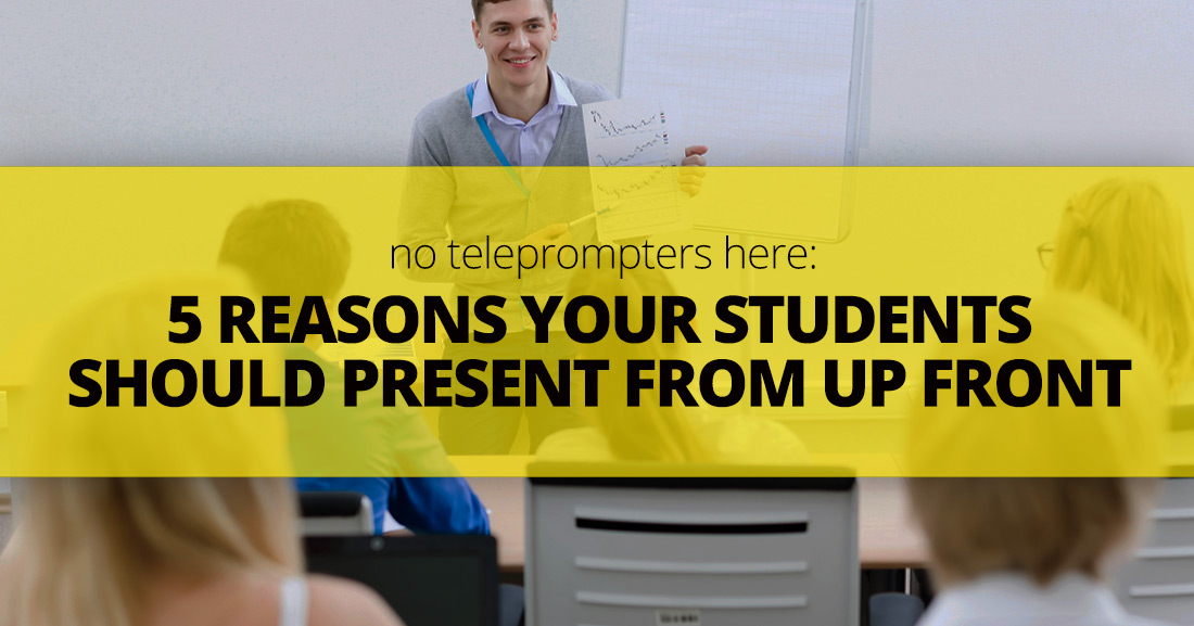No Teleprompters Here: 5 Reasons Your Students Should Present From Up Front (And How You Can Help Them)