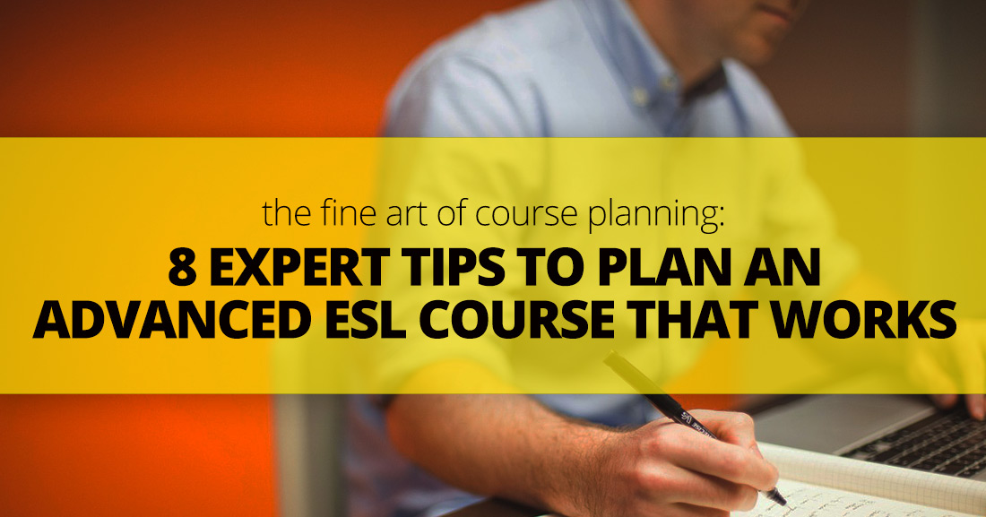 The Fine Art of Course Planning: 8 Expert Tips to Plan an Advanced ESL Course That Works