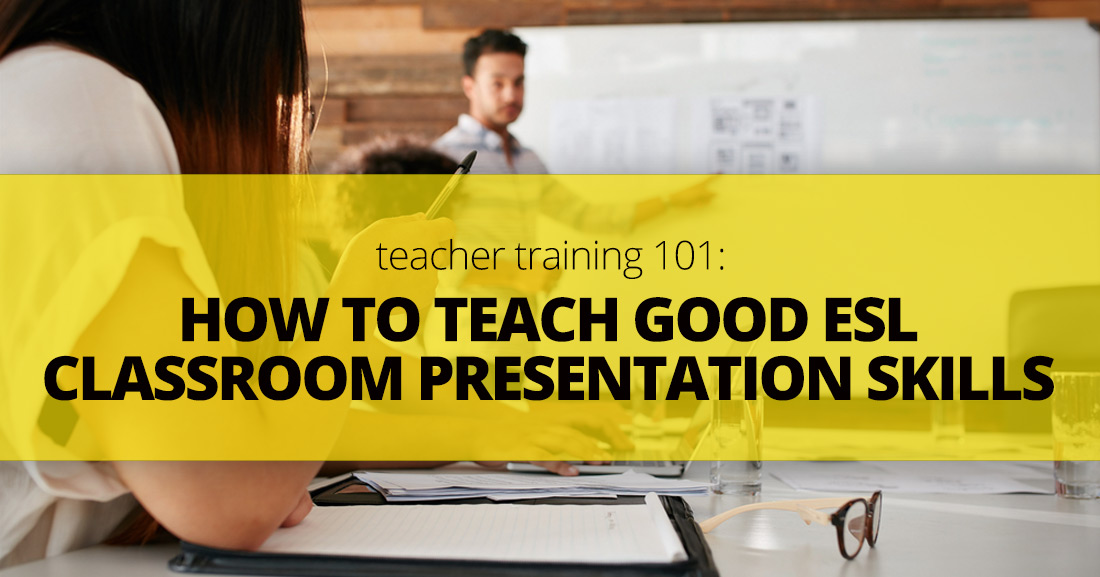 Teacher Training 101: How to Teach Good ESL Classroom Presentation Skills