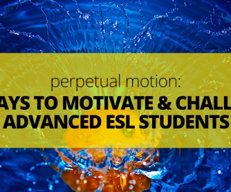 Perpetual Motion: 14 Ways to Motivate and Challenge Advanced ESL Students