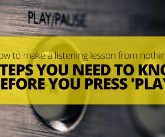 How To Make A Listening Lesson From Nothing: 7 Steps You Need To Know Before You Press 'Play'