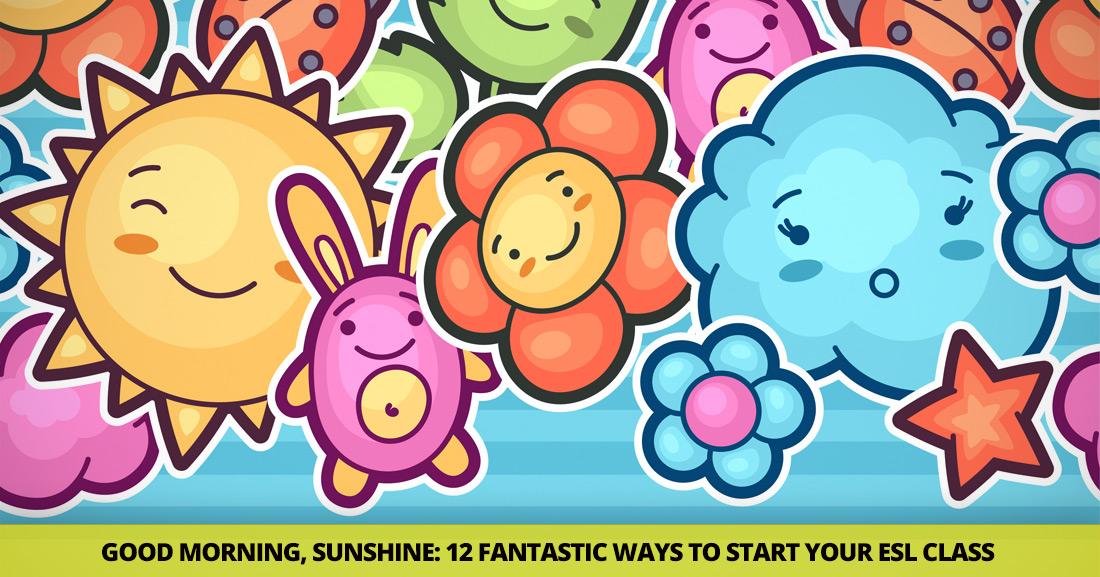 Good Morning, Sunshine: 12 Fantastic Ways to Start Your ESL Class