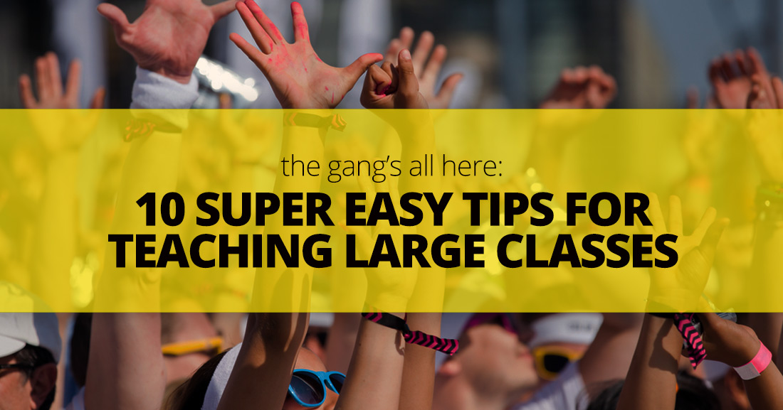 The Gang's All Here: 10 Super Easy Tips for Teaching Large Classes