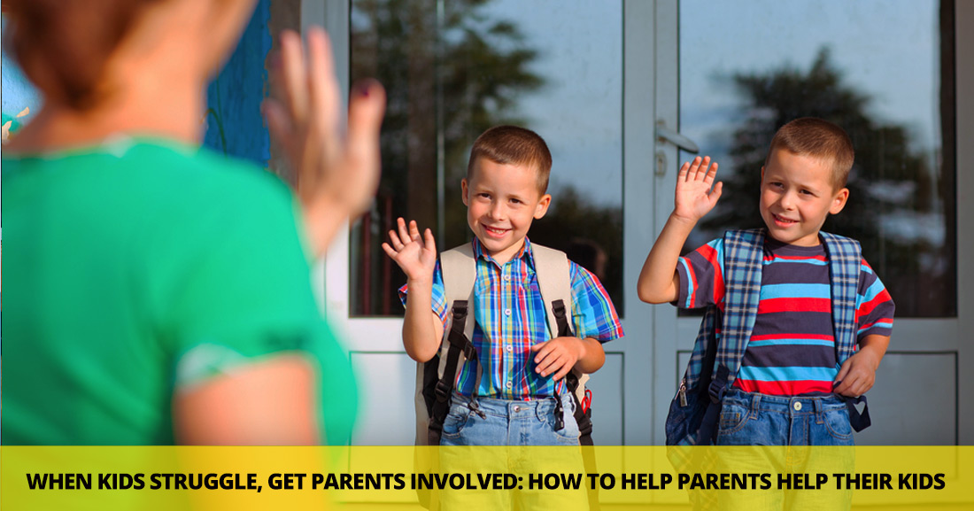 When Kids Struggle, Get Parents Involved: How to Help Parents Help Their Kids