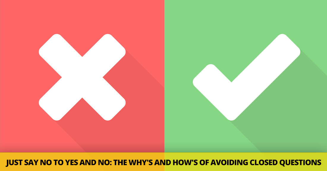 Just Say No to Yes and No: the Why's and How's of Avoiding Closed Questions