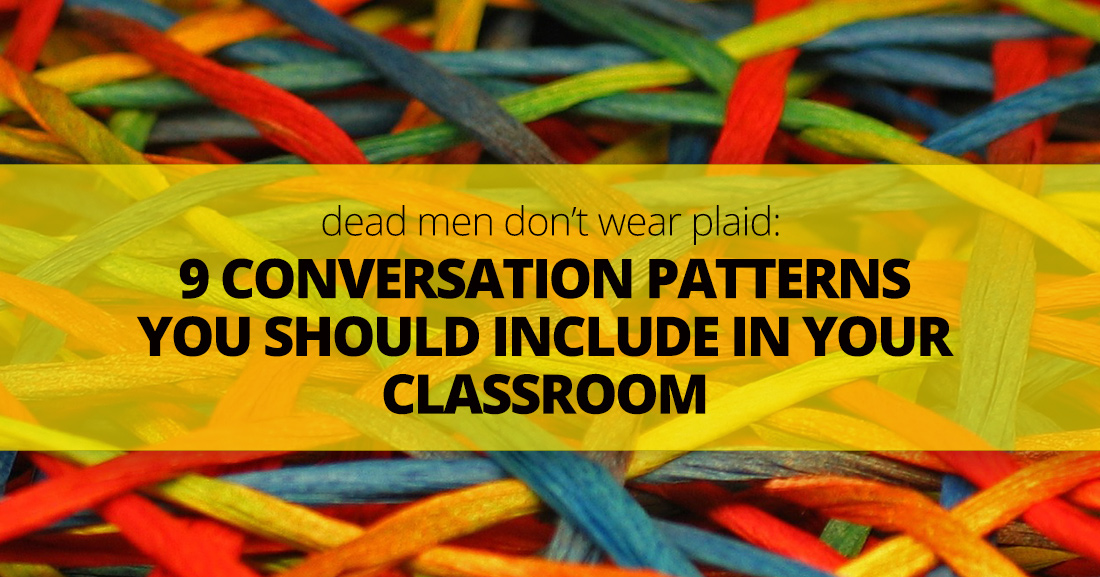 Dead Men Don't Wear Plaid: 9 Conversation Patterns You Should Include in Your Classroom