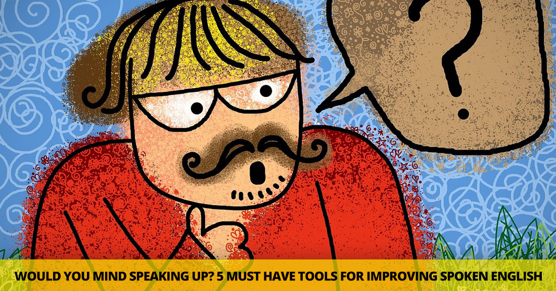 Would You Mind Speaking Up?: 5 Must-Have Tools for Improving Spoken English