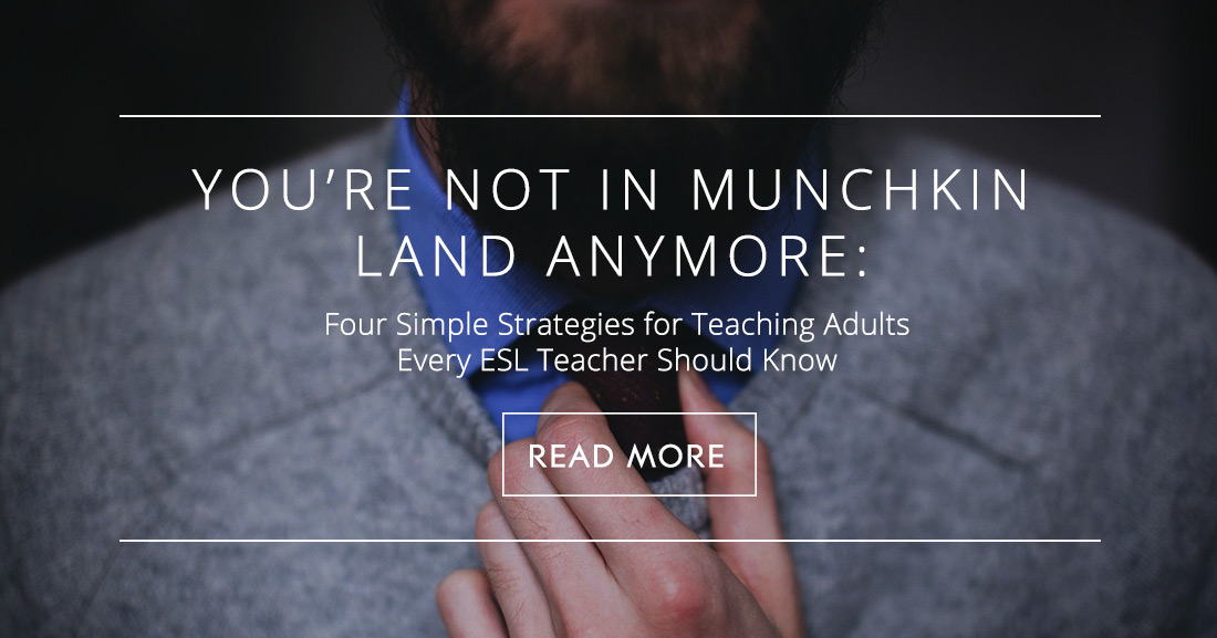 You're Not in Munchkin Land Anymore: Four Simple Strategies for Teaching Adults Every ESL Teacher Should Know