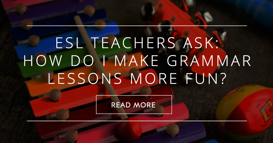 ESL Teachers Ask: How Do I Make Grammar Lessons More FUN?