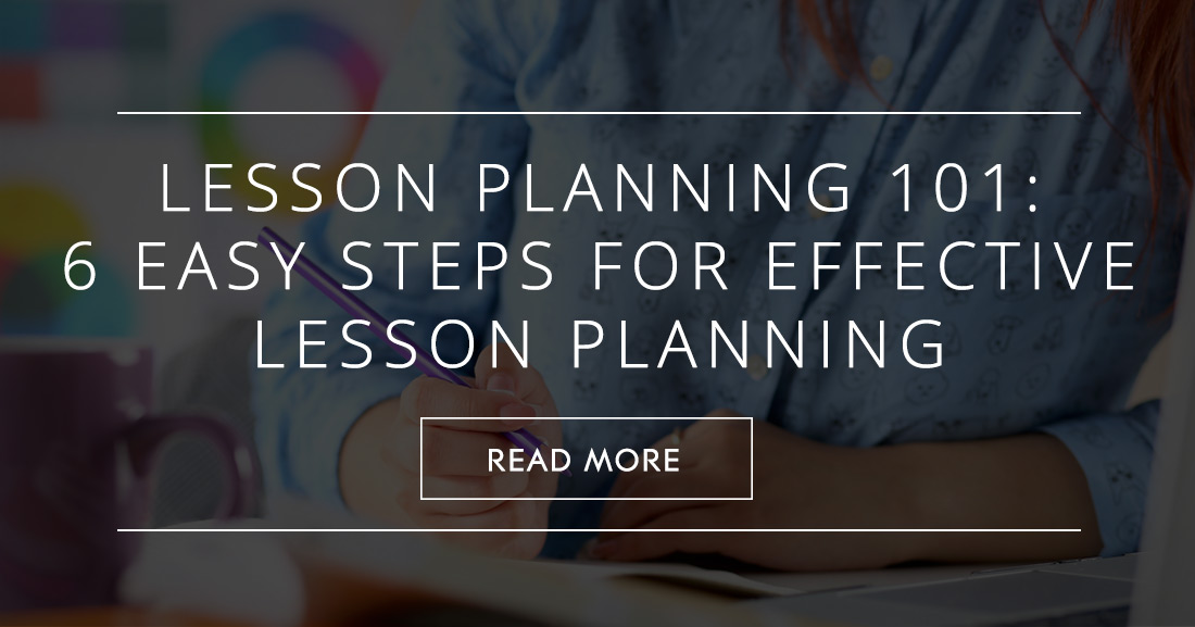 Planning 101: 6 Easy Steps For Effective Lesson Planning