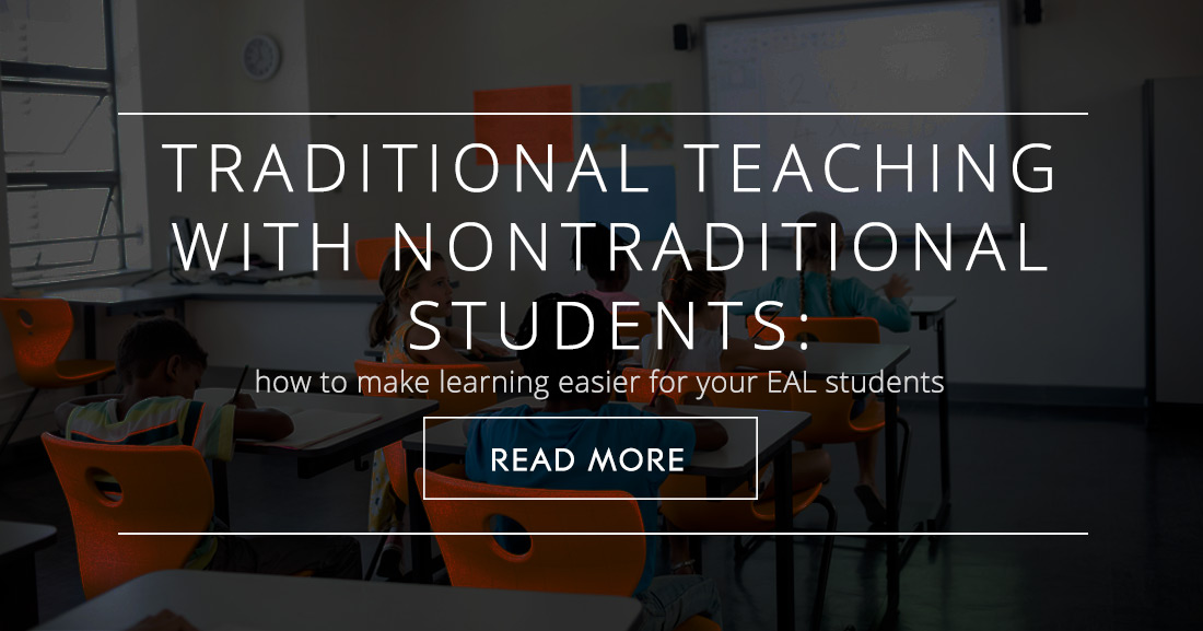 Traditional Teaching with Nontraditional Students: 7 Tips to Make Learning Easier for Your EAL Students
