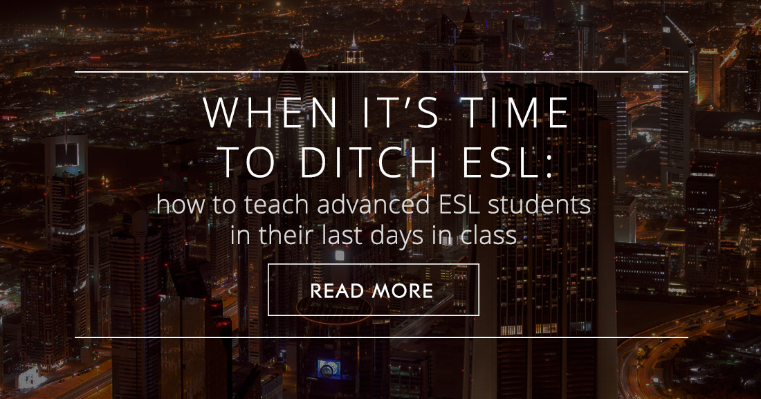 When it's Time to Ditch ESL: How to Teach Advanced ESL Students in their Last Days in Class