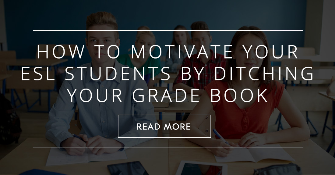 When an A Isn't Good Enough: How to Motivate Your ESL Students by Ditching Your Grade Book