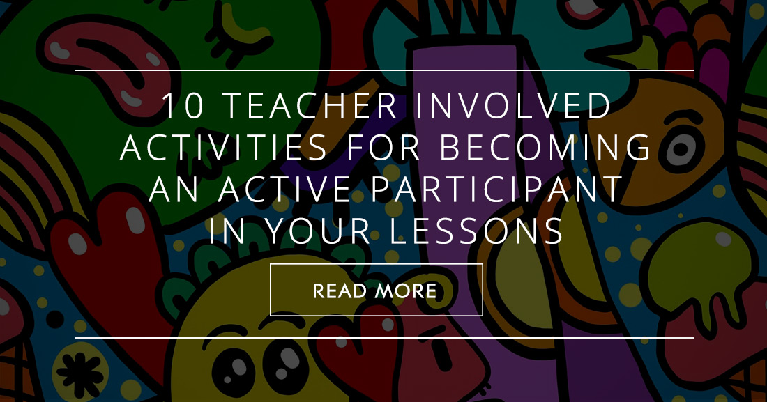 10 Simple Teacher Involved Activities for Becoming an Active Participant in Your Lessons