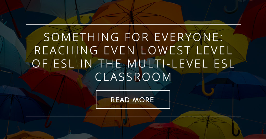 Something for Everyone: Reaching Even Lowest Level of ESL in the Multi-Level ESL Classroom