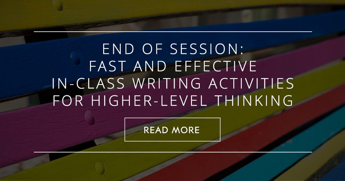 End of Session: Fast and Effective In-Class Writing Activities for Higher-Level Thinking