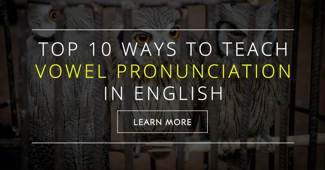 Top 10 Ways to Teach Vowel Pronunciation in English