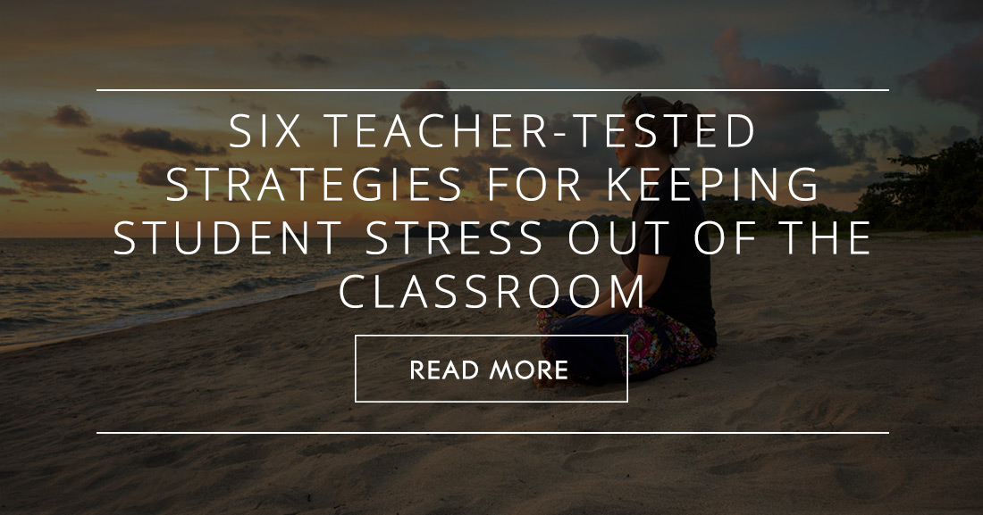 Six Teacher-Tested Strategies for Keeping Student Stress Out of the Classroom