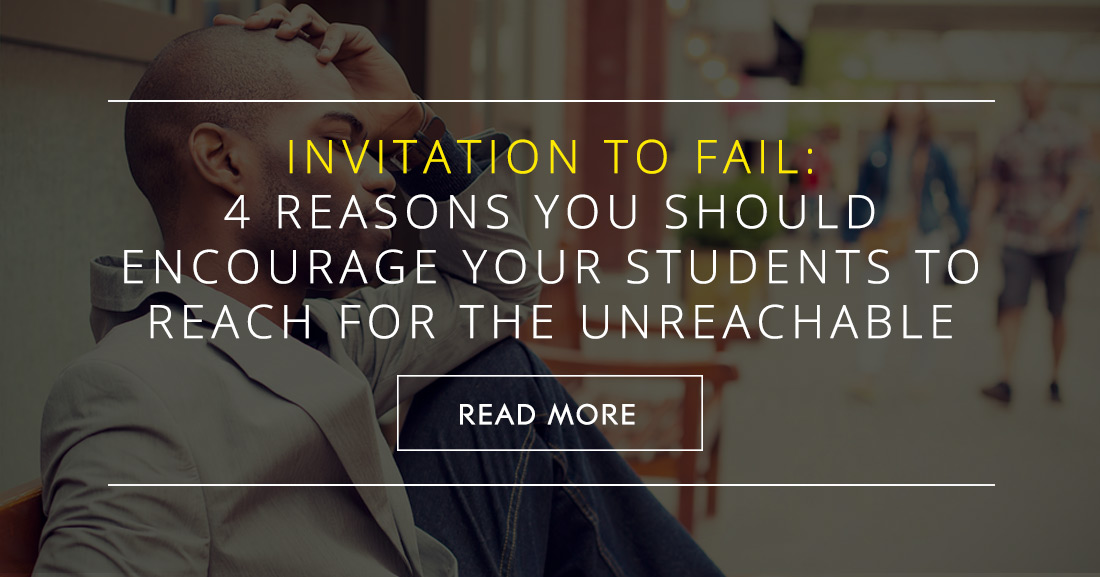 Invitation to Fail: 4 Big Reasons You Should Encourage Your Students to Reach for the Unreachable (and Why It Will Benefit Them)