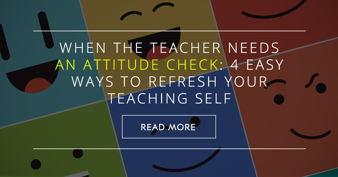 When the Teacher Needs an Attitude Check: 4 Easy Ways to Refresh Your Teaching Self