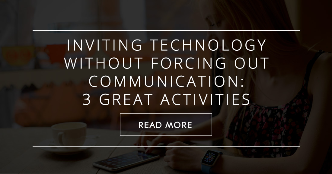 Inviting Technology without Forcing out Communication: 3 Great Activities