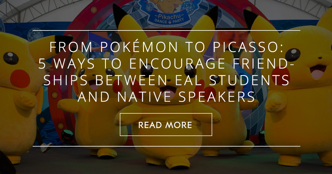 From Pokémon to Picasso: 5 Simple Ways to Encourage Friendships Between EAL Students and Native Speakers