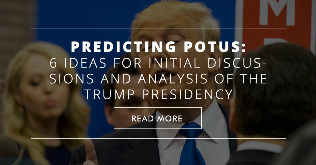 Predicting POTUS: 6 Ideas for Initial Discussions and Analysis of the Trump Presidency