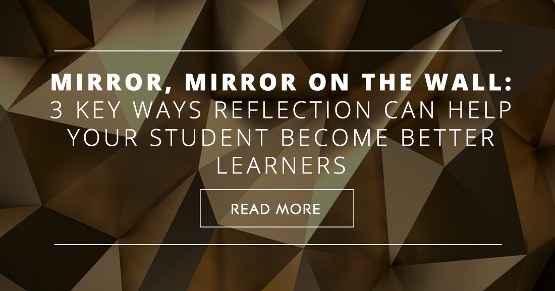 Mirror, Mirror on the Wall: 3 Key Ways Reflection Can Help Your Students Become Better Learners