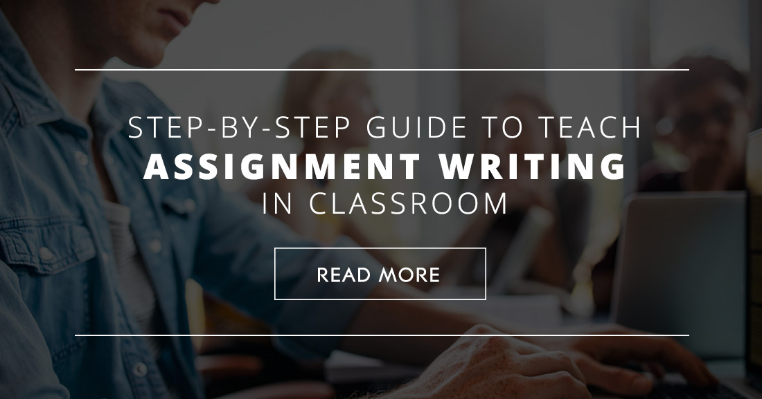 Step-by-step Guide to Teach Assignment Writing in Classroom