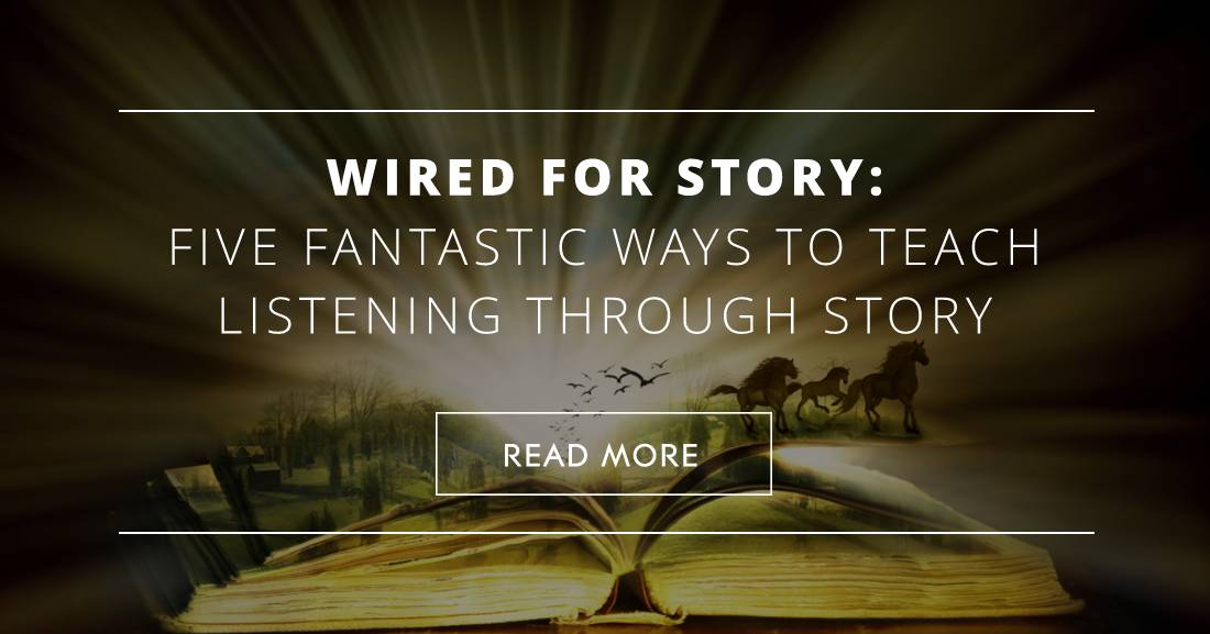 Wired for Story: 5 Fantastic Ways to Teach Listening through Story