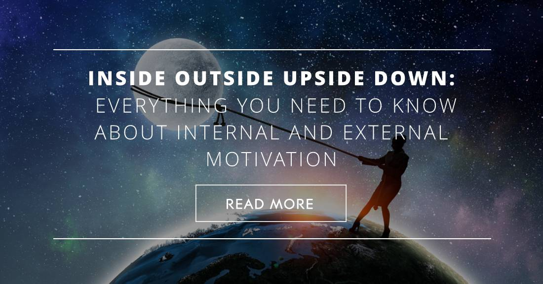 Inside Outside Upside Down: Everything You Need to Know about Internal and External Motivation