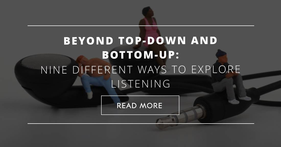 Beyond Top-Down and Bottom-Up: Nine Different Ways to Explore Listening