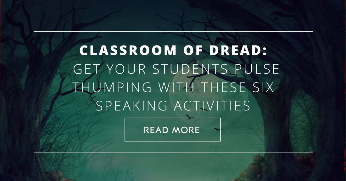 Classroom of Dread: Get Your Students Pulse Thumping with These Six Speaking Activities